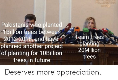 Between: PECIVETIIOA  Pakistanis who planted  1Billion frees between  2013-2018, and have  planned another prøject  of planting for 10Billion  trees in future  Team Trees  planting  20Million  trees Deserves more appreciation.