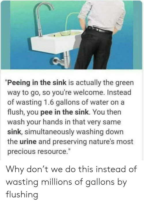 "So Youre: ""Peeing in the sink is actually the green  way to go, so you're welcome. Instead  of wasting 1.6 gallons of wate  flush, you pee in the sink. You then  wash your hands in that very same  sink, simultaneously washing down  the urine and preserving nature's most  precious resource."" Why don't we do this instead of wasting millions of gallons by flushing"