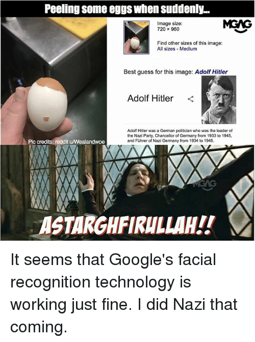 germane: Peeling some eggs when suddenly...  Image size:  720 x 960  MGAG  Find other sizes of this image:  All sizes Medium  Best guess for this image: Adolf Hitler  Adolf Hitler <  Adolf Hitler was a German politician who was the leader of  the Nazi Party, Chancellor of Germany from 1933 to 1945,  and Führer of Nazi Germany from 1934 to 1945.  Pic credits: reddit u/Wealandwoe  ASTARGHFIRULLAH!! It seems that Google's facial recognition technology is working just fine. I did Nazi that coming.