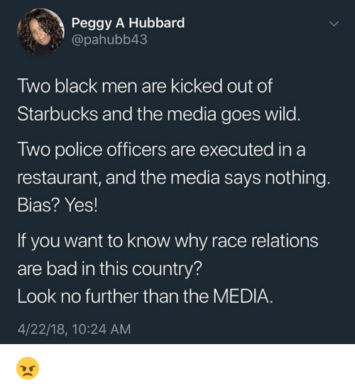 "Bad, Memes, and Police: Peggy A Hubbard  ""@pahubb43  Two black men are kicked out of  Starbucks and the media goes wild.  Two police officers are executed in a  restaurant, and the media says nothing.  Bias? Yes!  If you want to know why race relations  are bad in this country?  Look no further than the MEDIA.  4/22/18, 10:24 AM 😠"