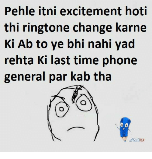Ringtones: Pehle itni excitement hoti  thi ringtone change karne  Ki Ab to ye bhi nahi yad  rehta Ki last time phone  general par kab tha