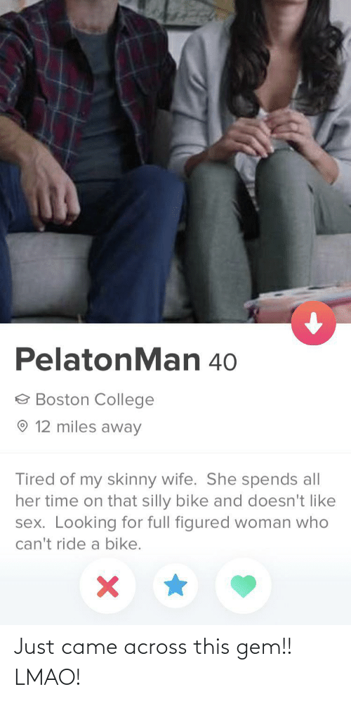 Boston: PelatonMan 40  e Boston College  O 12 miles away  Tired of my skinny wife. She spends all  her time on that silly bike and doesn't like  sex. Looking for full figured woman who  can't ride a bike. Just came across this gem!! LMAO!