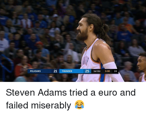 Euro: PELICANS  21 THUNDER  25 1st Qtr 3:00 24 Steven Adams tried a euro and failed miserably 😂