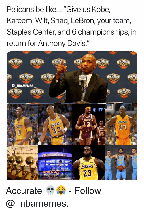 "Be Like, Memes, and Shaq: Pelicans be like... ""Give us Kobe,  Kareem, Wilt, Shaq, LeBron, your team  Staples Center, and 6 championships, in  return for Anthony Davis.""  eII  AKERS  34  AKERS  5  ater  AKERS  STAPLES Center Accurate 💀😂 - Follow @_nbamemes._"