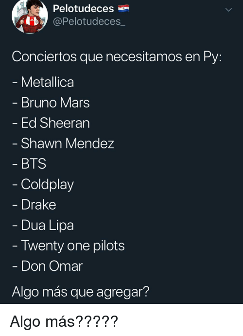 Bruno Mars, Coldplay, and Drake: Pelotudeces  @Pelotudeces_  Conciertos que necesitamos en Py  Metallica  Bruno Mars  Ed Sheeran  Shawn Mendez  BTS  Coldplay  Drake  -Dua Lipa  Twenty one pilots  Don Omar  Algo más que agregar? Algo más?????