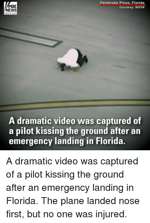 Memes, News, and Florida: Pembroke Pines, Florida  Courtesy: WSVN  FOX  NEWS  e hanne  A dramatic video was captured of  a pilot kissing the ground after an  emergency landing in Florida. A dramatic video was captured of a pilot kissing the ground after an emergency landing in Florida. The plane landed nose first, but no one was injured.
