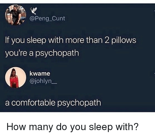 Comfortable, Memes, and Cunt: @Peng Cunt  If you sleep with more than 2 pillows  you're a psychopath  kwame  @johlyn_  a comfortable psychopath How many do you sleep with?