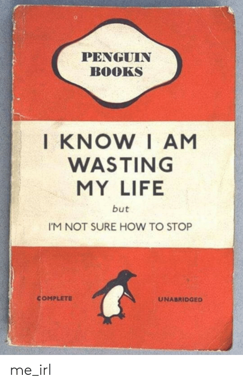 Penguin: PENGUIN  BOOKS  KNOW I AM  WASTING  MY LIFE  but  I'M NOT SURE HOW TO STOP  COMPLETE  UNABRIDGED me_irl