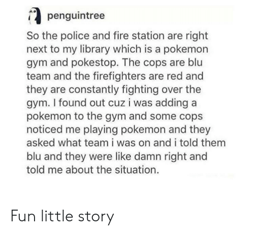 Fire, Gym, and Pokemon: penguintree  So the police and fire station are right  next to my library which is a pokemon  gym and pokestop. The cops are blu  team and the firefighters are red and  they are constantly fighting over the  gym. I found out cuz i was adding a  pokemon to the gym and some cops  noticed me playing pokemon and they  asked what team i was on and i told them  blu and they were like damn right and  told me about the situation. Fun little story