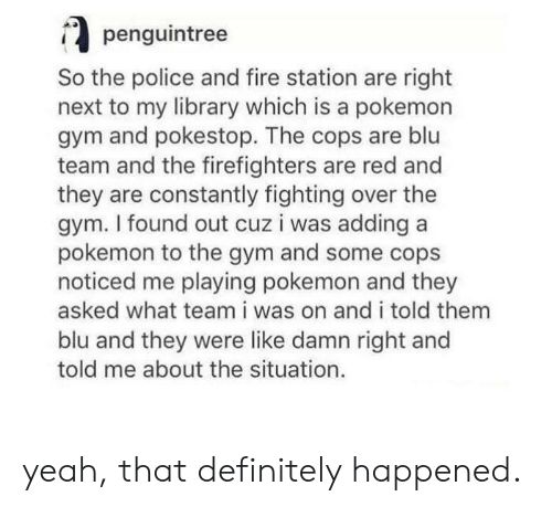 Definitely, Fire, and Gym: penguintree  So the police and fire station are right  next to my library which is a pokemon  gym and pokestop. The cops are blu  team and the firefighters are red and  they are constantly fighting over the  gym. I found out cuz i was adding a  pokemon to the gym and some cops  noticed me playing pokemon and they  asked what team i was on and i told them  blu and they were like damn right and  told me about the situation. yeah, that definitely happened.