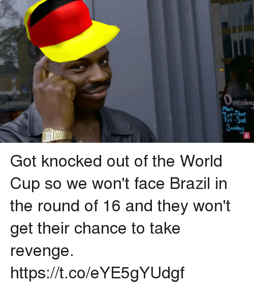 Memes, Revenge, and World Cup: pening  Mon  Tue-Thu  ut-  Fri -Sa Got knocked out of the World Cup so we won't face Brazil in the round of 16 and they won't get their chance to take revenge. https://t.co/eYE5gYUdgf
