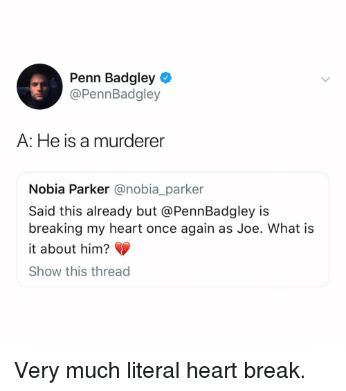 Murderer: Penn Badgley  @PennBadgley  A: He is a murderer  Nobia Parker @nobia_parker  Said this already but @PennBadgley is  breaking my heart once again as Joe. What is  it about him?  Show this thread Very much literal heart break.