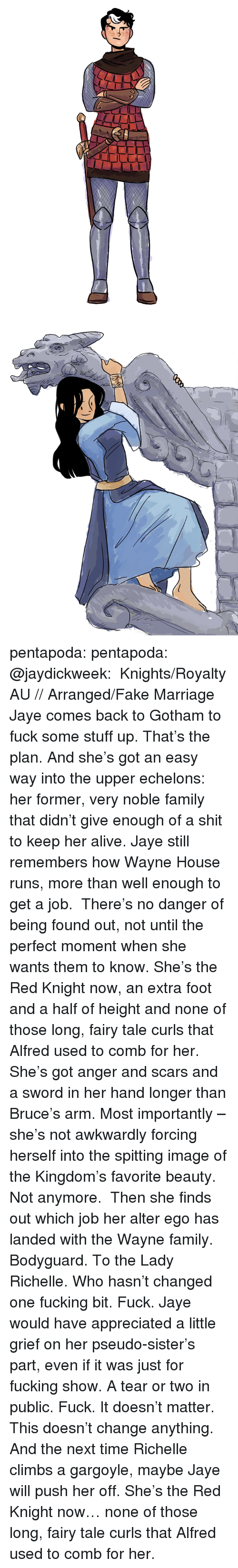 alter ego: pentapoda:  pentapoda:  @jaydickweek:  Knights/Royalty AU // Arranged/Fake Marriage Jaye comes back to Gotham to fuck some stuff up. That's the plan. And she's got an easy way into the upper echelons: her former, very noble family that didn't give enough of a shit to keep her alive. Jaye still remembers how Wayne House runs, more than well enough to get a job. There's no danger of being found out, not until the perfect moment whenshe wants them to know.She's the Red Knight now, an extra foot and a half of height and none of those long, fairy tale curls that Alfred used to comb for her. She's got anger and scars and a sword in her hand longer than Bruce's arm. Most importantly – she's not awkwardly forcing herself into the spitting image of the Kingdom's favorite beauty. Not anymore. Then she finds outwhich job her alter ego has landed with the Wayne family. Bodyguard. To the Lady Richelle. Who hasn't changed one fucking bit. Fuck. Jaye would have appreciated a little grief on her pseudo-sister's part, even if it was just for fucking show. A tear or two in public.Fuck. It doesn't matter. This doesn't change anything. And the next time Richelle climbs a gargoyle, maybe Jaye will push her off.     She's the Red Knight now… none of those long, fairy tale curls that Alfred used to comb for her.