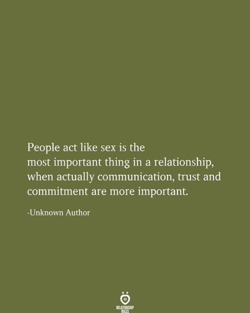 In a Relationship: People act like sex is the  most important thing in a relationship,  when actually communication, trust and  commitment are more important.  -Unknown Author  RELATIONSHIP  RULES