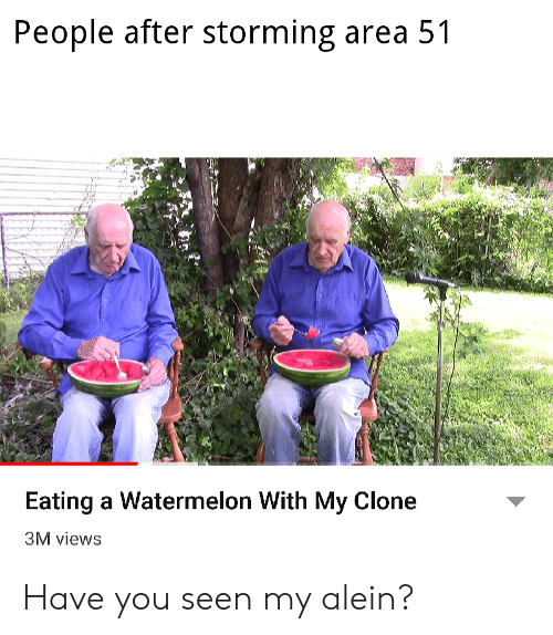 Clone: People after storming area 51  Eating a Watermelon With My Clone  3M views Have you seen my alein?