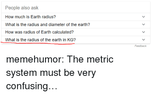 Tumblr, Blog, and Earth: People also ask  How much is Earth radius?  What is the radius and diameter of the earth?  How was radius of Earth calculated?  What is the radius of the earth in KG?  Feedback memehumor:  The metric system must be very confusing…