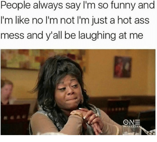 Ass, Funny, and Hot: People always say I'm so funny and  I'm like no I'm not I'm just a hot ass  mess and y'all be laughing at me