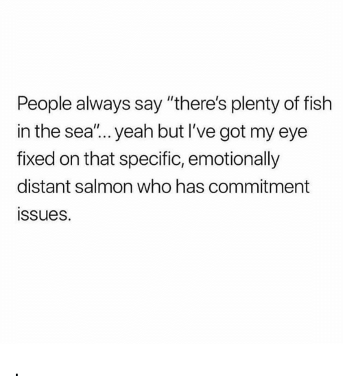 """Yeah, Fish, and Plenty of Fish: People always say """"there's plenty of fish  in the sea'... yeah but I've got my eye  fixed on that specific, emotionally  distant salmon who has commitment  ssues. ."""