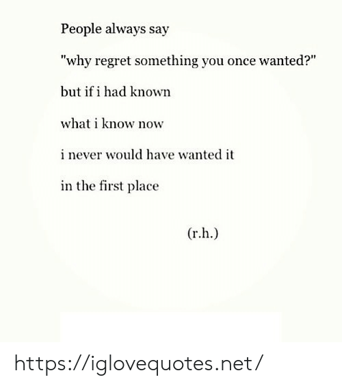 """Regret, Net, and Once: People always say  """"why regret something you once wanted?""""  but if i had known  what i know now  inever would have wanted it  in the first place  (r.h.) https://iglovequotes.net/"""