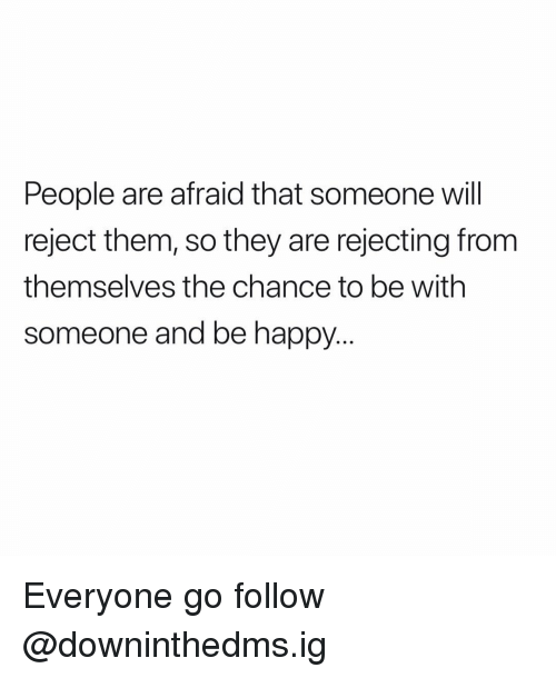Memes, Happy, and Be Happy: People are afraid that someone will  reject them, so they are rejecting from  themselves the chance to be with  someone and be happy.. Everyone go follow @downinthedms.ig