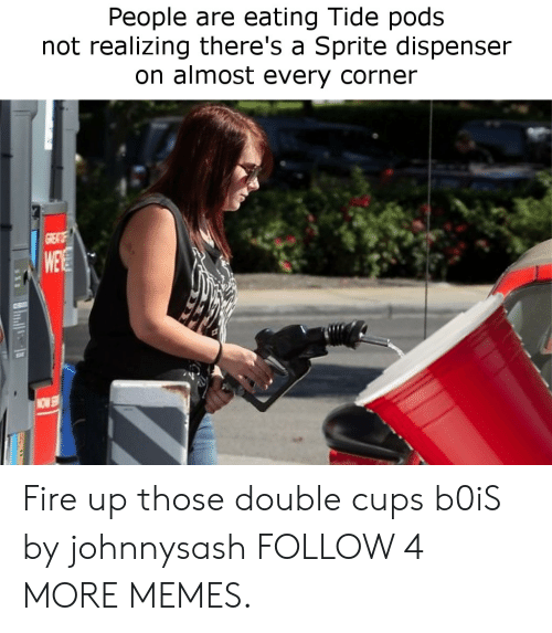 Dispenser: People are eating Tide pods  not realizing there's a Sprite dispenser  on almost every corner  GRENT  WEE  NOW Fire up those double cups b0iS by johnnysash FOLLOW 4 MORE MEMES.
