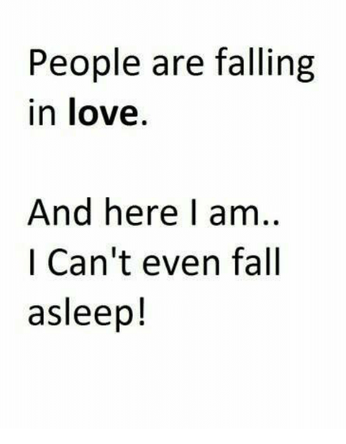 People Are Falling In Love And Here I Am I Cant Even Fall Asleep