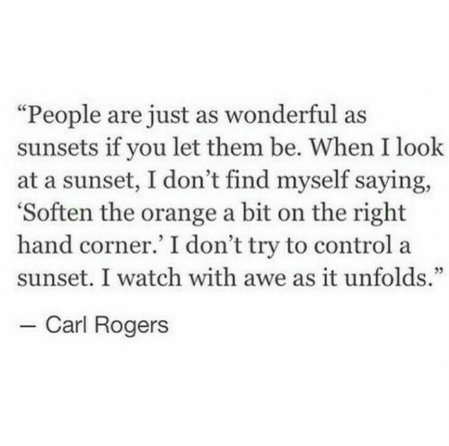 "Dont Try: ""People are just as wonderful as  sunsets if you let them be. When I look  at a sunset, I don't find myself saying,  'Soften the orange a bit on the right  hand corner.' I don't try to control a  sunset. I watch with awe as it unfolds.""  - Carl Rogers"