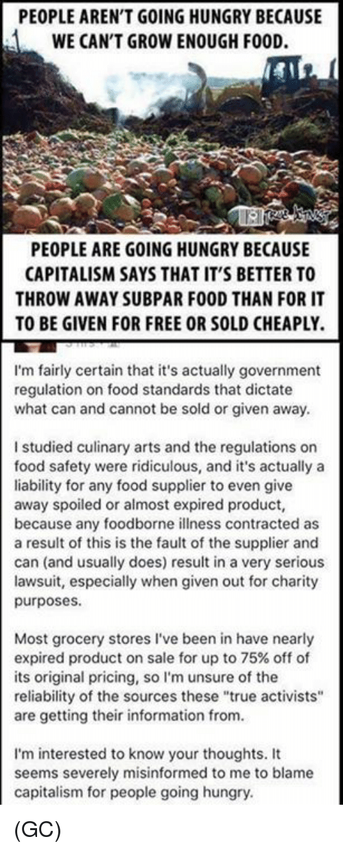 """subpar: PEOPLE AREN'T GOING HUNGRY BECAUSE  WE CAN'T GROW ENOUGH FOOD.  PEOPLE ARE GOING HUNGRY BECAUSE  CAPITALISM SAYS THAT IT'S BETTER TO  THROW AWAY SUBPAR FOOD THAN FOR IT  TO BE GIVEN FOR FREE OR SOLD CHEAPLY.  I'm fairly certain that it's actually government  regulation on food standards that dictate  what can and cannot be sold or given away.  I studied culinary arts and the regulations on  food safety were ridiculous, and it's actually a  liability for any food supplier to even give  away spoiled or almost expired product,  because any foodborne illness contracted as  a result of this is the fault of the supplier and  can (and usually does) result in a very serious  lawsuit, especially when given out for charity  purposes.  Most grocery stores I've been in have nearly  expired product on sale for up to 75% off of  its original pricing, so I'm unsure of the  reliability of the sources these """"true activists""""  are getting their information from.  I'm interested to know your thoughts. It  seems severely misinformed to me to blame  capitalism for people going hungry (GC)"""