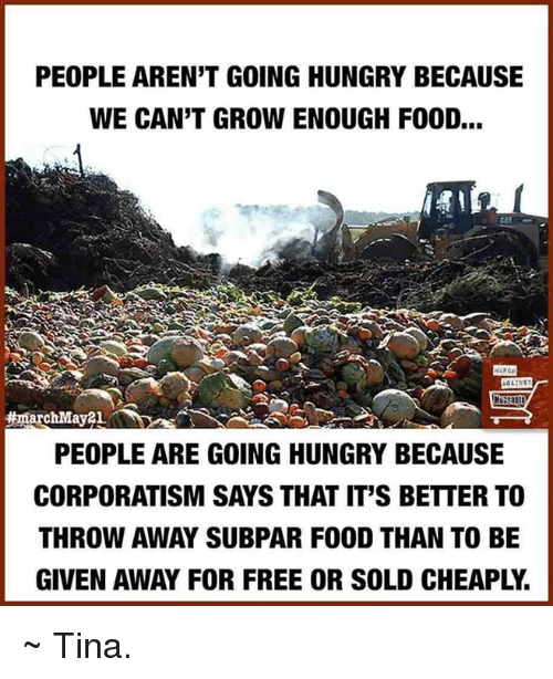 subpar: PEOPLE ARENT GOING HUNGRY BECAUSE  WE CAN'T GROWENOUGH FOOD...  ARCH  marchMay21.  PEOPLE ARE GOING HUNGRY BECAUSE  CORPORATISM SAYS THAT IT'S BETTERTO  THROW AWAY SUBPAR FOOD THAN TO BE  GIVEN AWAY FOR FREE OR SOLD CHEAPL. ~ Tina.