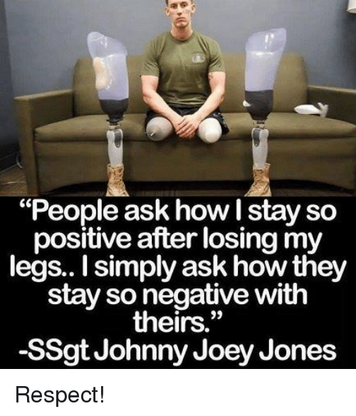 "Respect, How, and Ask: ""People ask how I stay so  positive after losing my  legs.. I simply ask how they  stay so negative with  theirs.""  -SSgt Johnny Joey Jones Respect!"