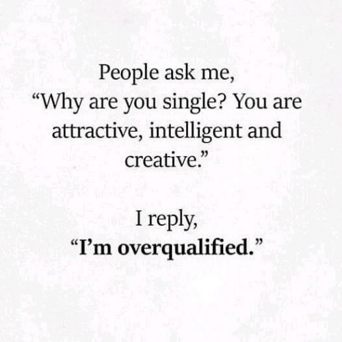 "Single, Ask, and Why: People ask me,  ""Why are you single? You are  attractive, intelligent and  creative.""  I reply,  ""I'm overqualified."""