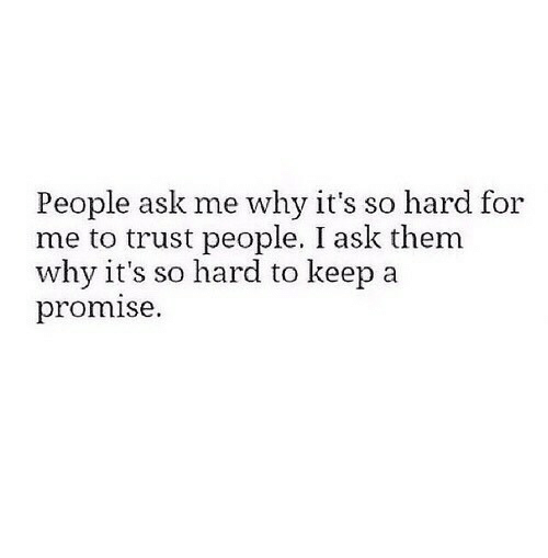 a promise: People ask me why it's so hard for  me to trust people. I ask them  why it's so hard to keep a  promise