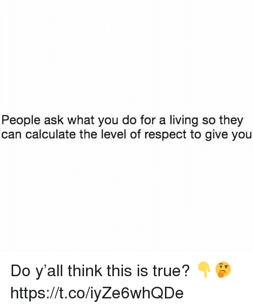 Respect, True, and Living: People ask what you do for a living so they  can calculate the level of respect to give you Do y'all think this is true? 👇🤔 https://t.co/iyZe6whQDe