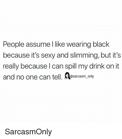 Funny, Memes, and Sexy: People assume l like wearing black  because it's sexy and slimming, but it's  really because l can spill my drink on it  and no one can tell. osarcasm, only SarcasmOnly