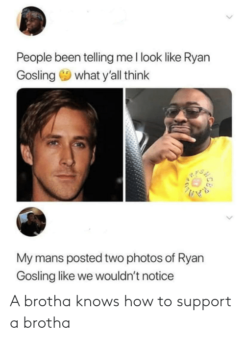 Ryan Gosling: People been telling me I look like Ryan  Gosling 9 what y'all think  My mans posted two photos of Ryan  Gosling like we wouldn't notice A brotha knows how to support a brotha