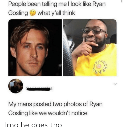 ryan: People been telling me l look like Ryan  Gosling 9 what y'all think  My mans posted two photos of Ryan  Gosling like we wouldn't notice Imo he does tho