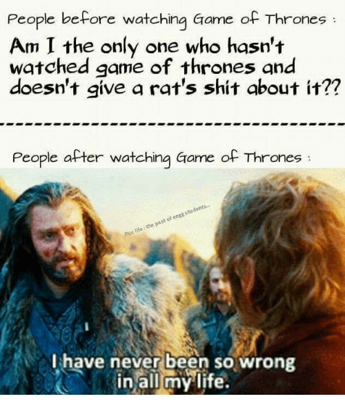 games of throne: People before watching Game of Thrones  Am I the only one who hasn't  watched game of thrones and  doesn't give a rat's shit about it??  People after watching Game of Thrones  students.  engg of past Puclife the I have never been so wrong  all my life.