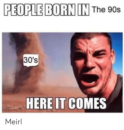 MeIRL, 90's, and Born: PEOPLE BORN IN The 90s  30's  HERE IT COMES Meirl