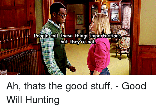 good stuff: People call these things imperfections  but they re not Ah, thats the good stuff. -Good Will Hunting