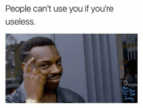 Memes, 🤖, and You: People can't use you if you're  useless.  penin  Mon  STt-Tue  Sday
