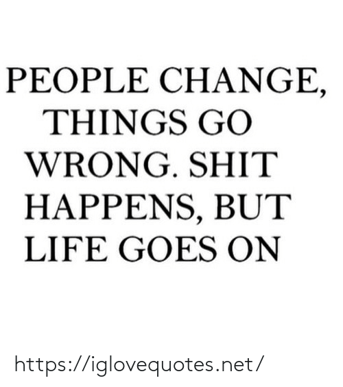 shit: PEOPLE CH ANGE,  THINGS GO  WRONG. SHIT  HAPPENS, BUT  LIFE GOES ON https://iglovequotes.net/