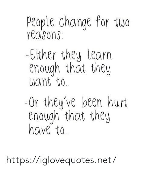 Learn: People change for twwo  reasons:  - Either they learn  enough that they  want to.  -Or they've been hurt  enough that they  have to. https://iglovequotes.net/