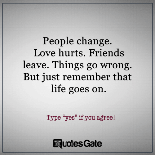 """Friends, Life, and Love: People change.  Love hurts. Friends  leave. Things go wrong  But just remember that  life goes on  Type """"yes"""" if you agree!  Ruotes Gate"""