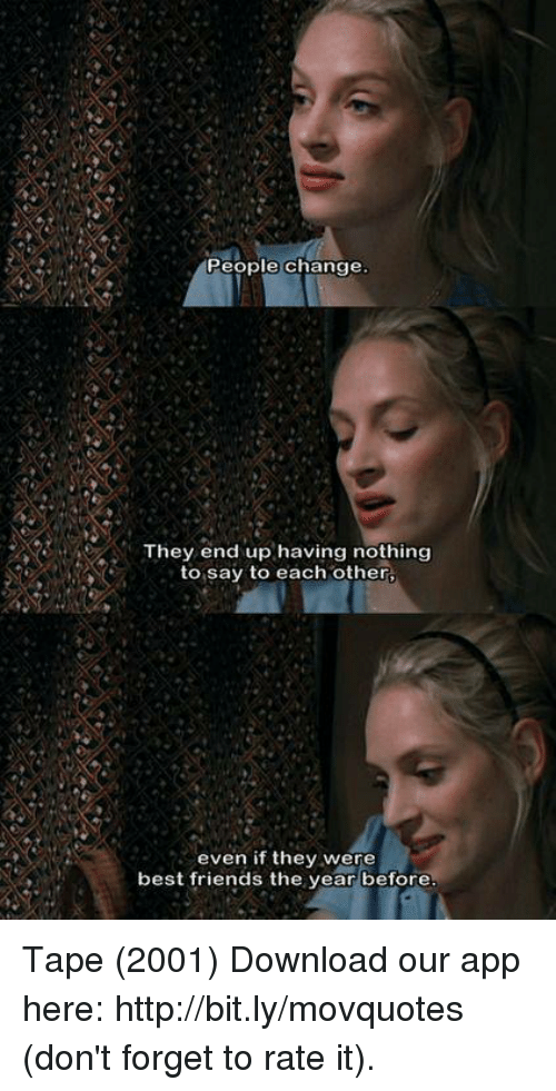 forgeted: People change  They end up having nothing  to say to each other,  even if they were  best friends the year before Tape (2001)  Download our app here: http://bit.ly/movquotes (don't forget to rate it).