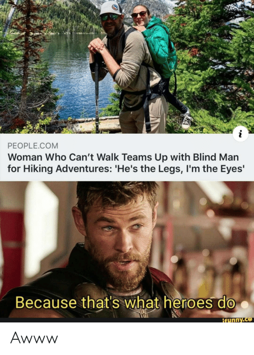 Heroes, Awww, and Com: PEOPLE.COM  Woman Who Can't Walk Teams Up with Blind Man  for Hiking Adventures: 'He's the Legs, I'm the Eyes'  Because that's what heroes do  ifunny.co Awww