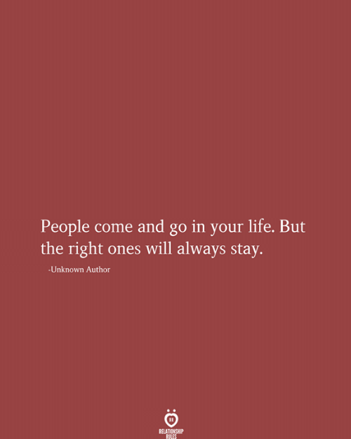 Life, Unknown, and Will: People come and go in your life. But  the right ones will always stay.  -Unknown Author  RELATIONSHIP  RILES