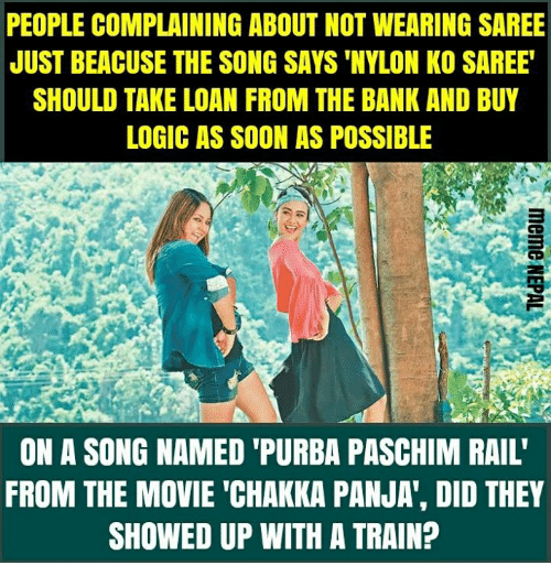 """nepali: PEOPLE COMPLAINING ABOUT NOT WEARING SAREE  JUST BEACUSE THE SONG SAYS 'NYLON KO SAREE  SHOULD TAKE LOAN FROM THE BANK AND BUY  LOGIC AS SOON AS POSSIBLE  ON A SONG NAMED 'PURBA PASCHIM RAIL'  FROM THE MOVIE """"CHAKKA PANJA', DID THEY  SHOWED UP WITH A TRAIN?"""