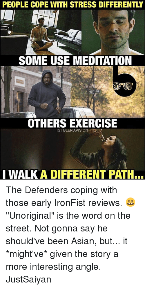 """Memes, 🤖, and Stress: PEOPLE COPE WITH STRESS DIFFERENTLY  SOME USE MEDITATION  OTHERS EXERCISE  IGIBLERD VISION  I WALK A DIFFERENT PATH... The Defenders coping with those early IronFist reviews. 😬 """"Unoriginal"""" is the word on the street. Not gonna say he should've been Asian, but... it *might've* given the story a more interesting angle. JustSaiyan"""