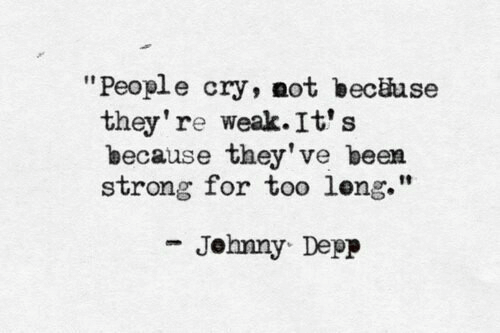 """depp: """"People cry, not becäuse  they're weak. It's  because they've been  strong for too leng.""""  Jehnny Depp"""