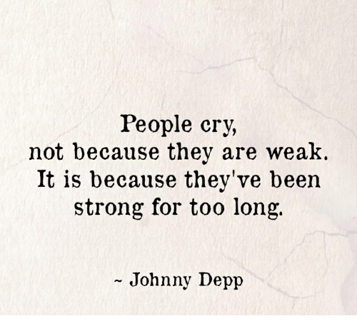 Johnny Depp: People cry,  not because they are weak.  It is because they've been  strong for too long.  - Johnny Depp